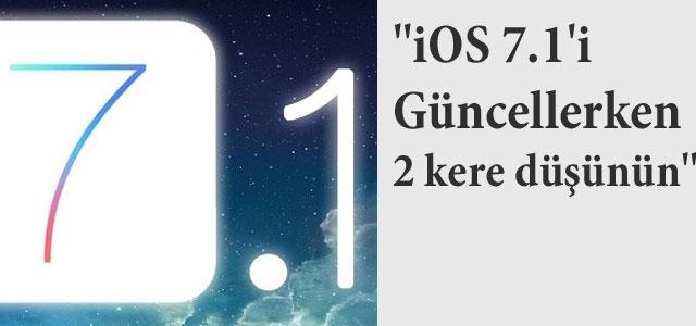 ''iOS 7.1'i güncellerken 2 kere düşünün''