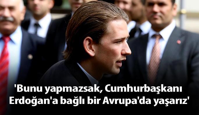 Kurz: 'Bunu yapmazsak, Cumhurbaşkanı Erdoğan'a bağlı bir Avrupa'da yaşarız'