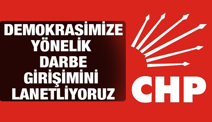 CHP'den kamuoyu duyurusu: 'Demokrasimize yönelik darbe girişimini lanetliyoruz'