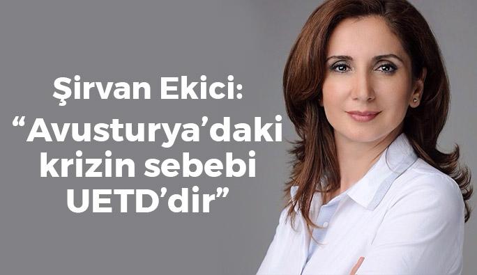 Şirvan Ekici: 'Avusturya-Türkiye krizinin bir sebebi de UETD'dir'