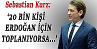 Kurz: '20 Bin Kişi Erdoğan İçin Toplanıyorsa...'